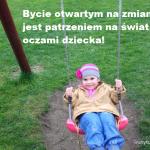 Bycie otwartym na zmianę jest patrzeniem na świat oczami dziecka